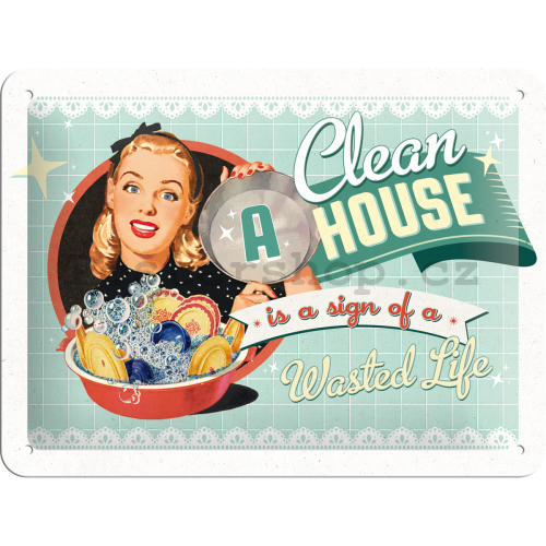Plechová cedule – A Clean House is a Sign of a Wasted Life